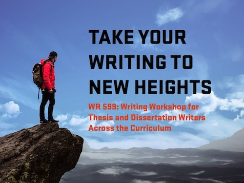 Take your writing to new heights. WR 599: Writing Workshop for Thesis and Dissertation Writers Across the Curriculum